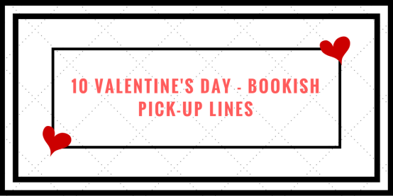 10 VALENTINE'S DAY - BOOKISH PICK-UP LINES