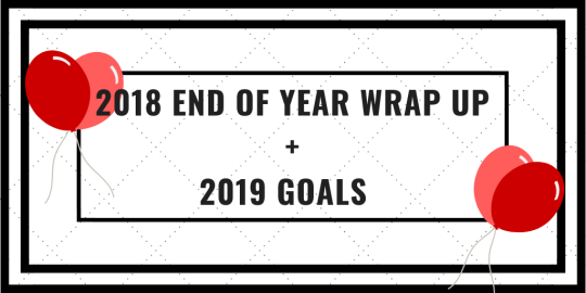 2018 End of Year Wrap Up + 2019 Goals