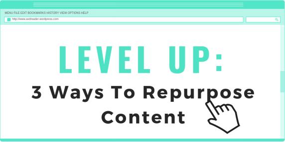 LEVEL UP - 3 Ways To Repurpose Content